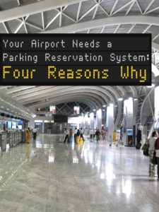 YOUR AIRPORT NEEDS A PARKING RESERVATION SYSTEM: FOUR REASONS WHY
